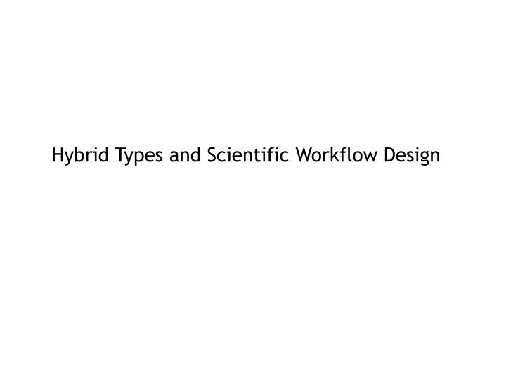 Hybrid Types and Scientific Workflow Design