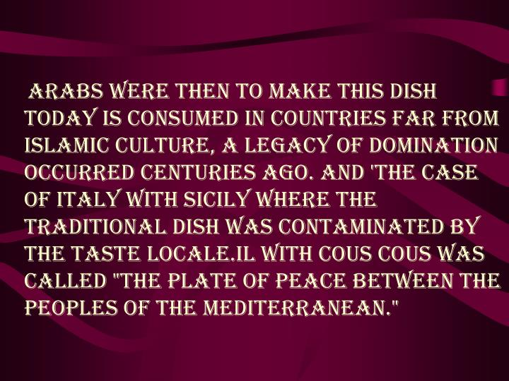 "Arabs were then to make this dish today is consumed in countries far from Islamic culture, a legacy of domination occurred centuries ago. And 'the case of Italy with Sicily where the traditional dish was contaminated by the taste locale.Il with cous cous was called ""the plate of peace between the peoples of the Mediterranean."""