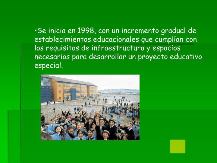 Se inicia en 1998, con un incremento gradual de establecimientos educacionales que cumplían con los requisitos de infraestructura y espacios necesarios para desarrollar un proyecto educativo especial.