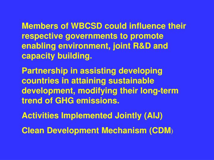 Members of WBCSD could influence their respective governments to promote enabling environment, joint R&D and  capacity building.