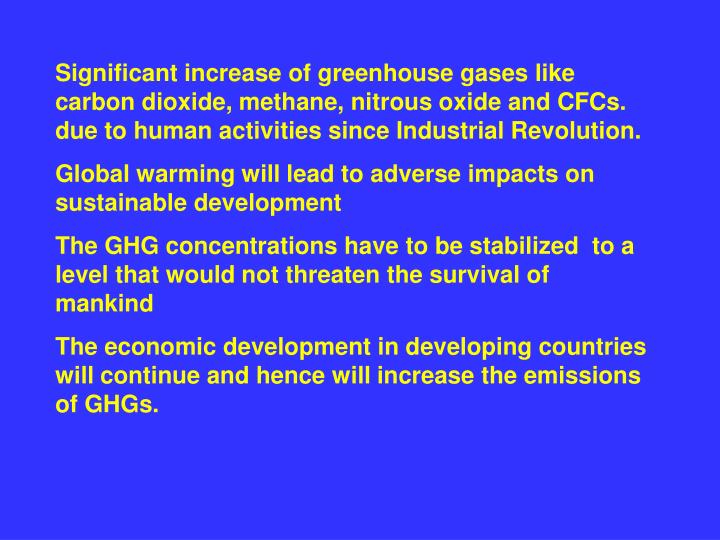 Significant increase of greenhouse gases like carbon dioxide, methane, nitrous oxide and CFCs. due to human activities since Industrial Revolution.