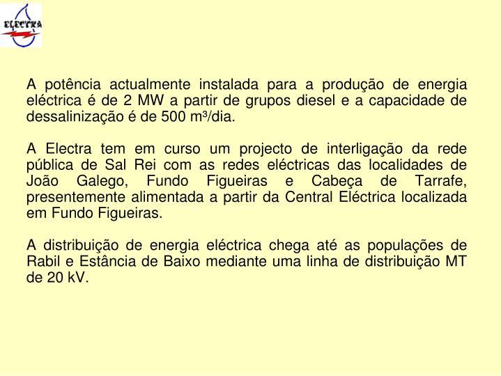A potência actualmente instalada para a produção de energia eléctrica é de 2 MW a partir de grupos diesel e a capacidade de dessalinização é de 500 m³/dia.