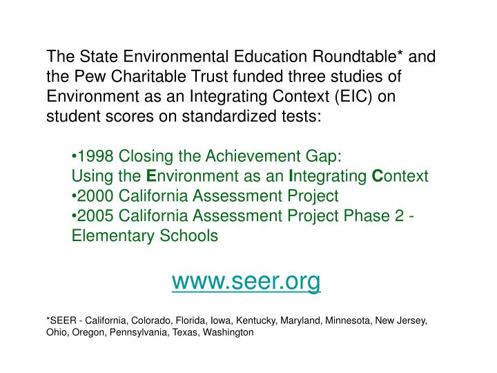 The State Environmental Education Roundtable* and the Pew Charitable Trust funded three studies of Environment as an Integrating Context (EIC) on student scores on standardized tests:
