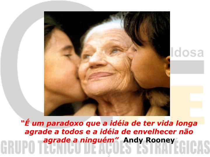 """""""É um paradoxo que a idéia de ter vida longa agrade a todos e a idéia de envelhecer não agrade a ninguém"""""""