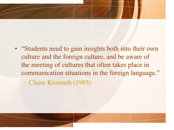 """Students need to gain insights both into their own culture and the foreign culture, and be aware of the meeting of cultures that often takes place in communication situations in the foreign language."""