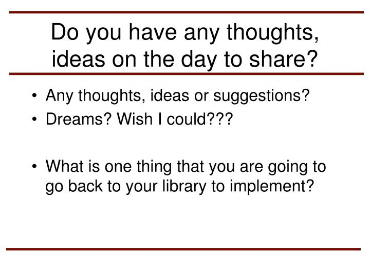 Do you have any thoughts, ideas on the day to share?