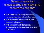 research aimed at understanding the relationship of presence and flow