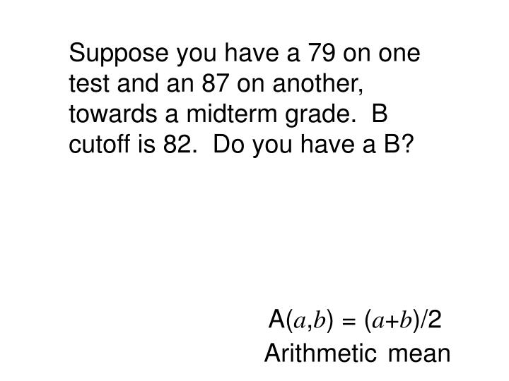 Suppose you have a 79 on one test and an 87 on another, towards a midterm grade.  B cutoff is 82.  D...