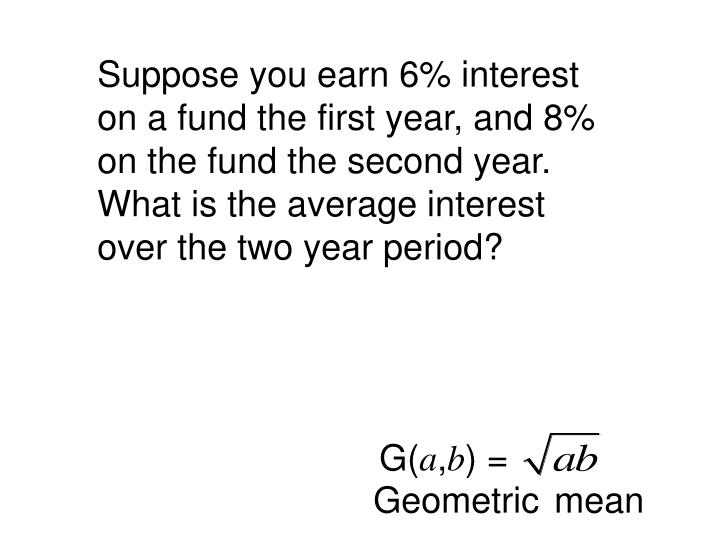 Suppose you earn 6% interest on a fund the first year, and 8% on the fund the second year.  What is the average interest over the two year period?