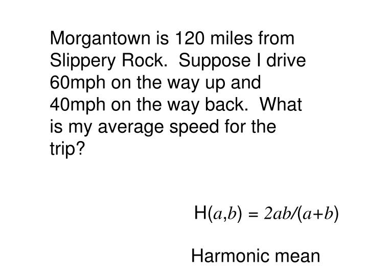 Morgantown is 120 miles from Slippery Rock.  Suppose I drive 60mph on the way up and 40mph on the way back.  What is my average speed for the trip?
