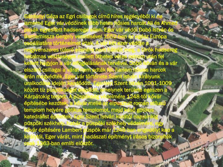 Gárdonyi Géza az Egri csillagok című híres regényéből ki ne ismerné Eger vár védőinek több hetes hősies harcát Ali és Ahmed pasák egyesített hadserege ellen. Eger vár védői Dobó István és Bornemissza Gergely vezetésével 1552-ben az egész Európa csodálatára történelmet írtak. A vár két ezer védője a negyvenszeres túlerő ellenére nem hátrált meg, a török hadsereg hatalmas veszteségek mellett öthetes véres ostrom után fel kellett hagyjon a vár elfoglalásának tervével. Dobó István és a vár elszánt csillagai a várat nem adták fel, hanem hősies harcok árán megvédték. Eger vár története Szent István királyunk uralkodása idején kezdődött. Egerben Szent István 1001-1009 között tíz püspökséget alapított, amelynek területe egészen a Kárpátokig terjedt. A püspökség védelmére 1248-tól kővár építésébe kezdtek, a kővár mellé az elpusztult román stílusú templom helyére gótikus templomot, majd késő gótikus katedrálist építettek. Eger Szent István korától napjainkig püspöki székhely, habár a püspöki székhely védelmére, egy kővár építésére Lambert püspök már 1248-ban engedélyt kap a királytól, Eger várát, mint