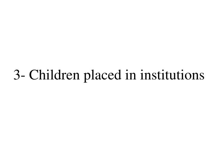 3- Children placed in institutions