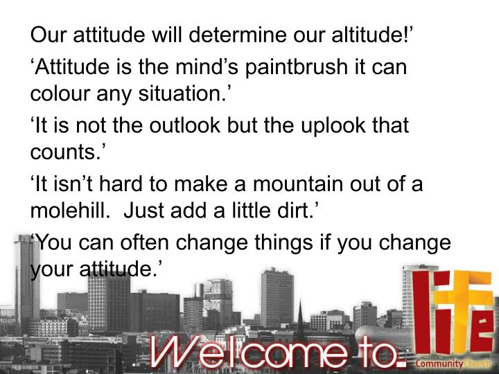 Our attitude will determine our altitude!'
