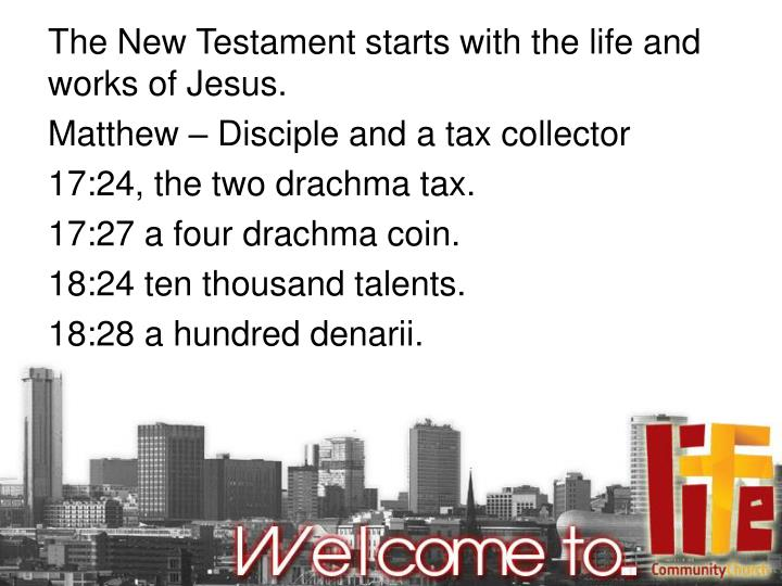 The New Testament starts with the life and works of Jesus.