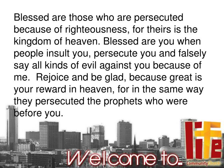 Blessed are those who are persecuted because of righteousness, for theirs is the kingdom of heaven. Blessed are you when people insult you, persecute you and falsely say all kinds of evil against you because of me.  Rejoice and be glad, because great is your reward in heaven, for in the same way they persecuted the prophets who were before you.