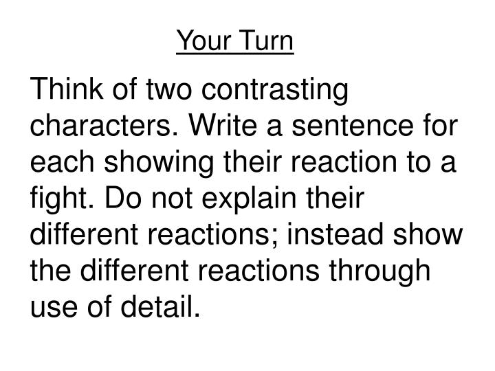 Think of two contrasting characters. Write a sentence for each showing their reaction to a fight. Do not explain their different reactions; instead show the different reactions through use of detail.