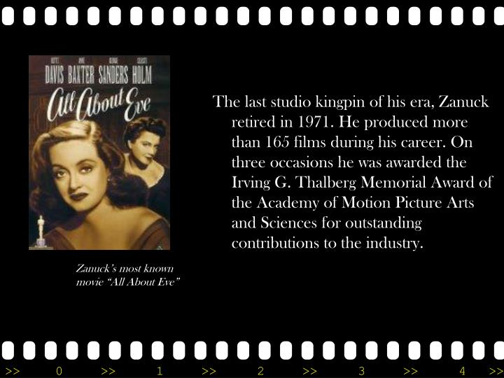 The last studio kingpin of his era, Zanuck retired in 1971. He produced more than 165 films during his career. On three occasions he was awarded the Irving G. Thalberg Memorial Award of the Academy of Motion Picture Arts and Sciences for outstanding contributions to the industry.