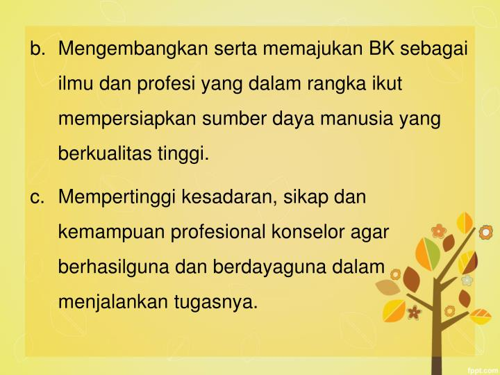 Mengembangkan serta memajukan BK sebagai ilmu dan profesi yang dalam rangka ikut mempersiapkan sumber daya manusia yang berkualitas tinggi.
