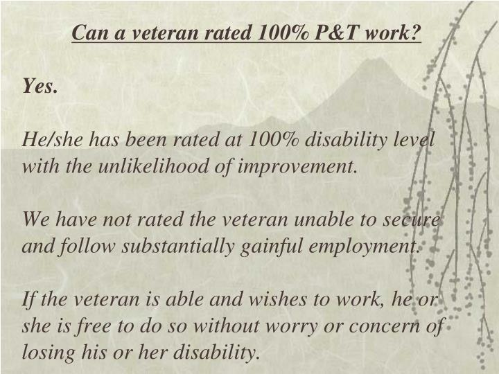 Can a veteran rated 100% P&T work?
