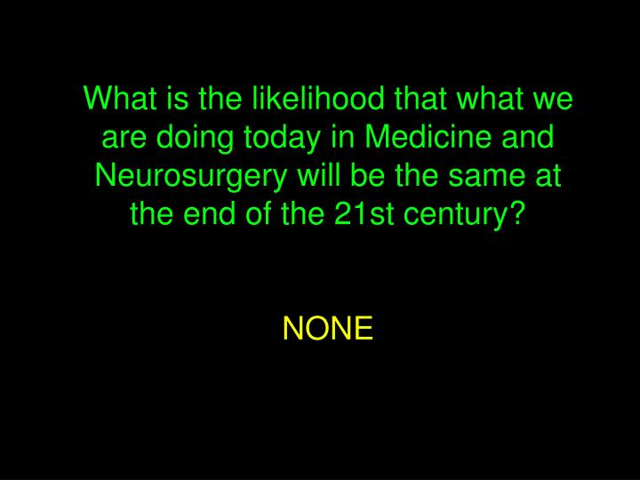 What is the likelihood that what we are doing today in Medicine and Neurosurgery will be the same at the end of the 21st century?