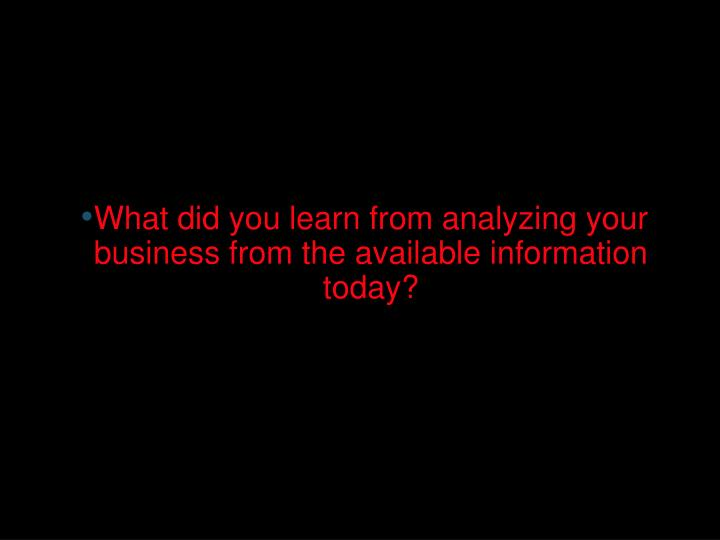 What did you learn from analyzing your business from the available information today?