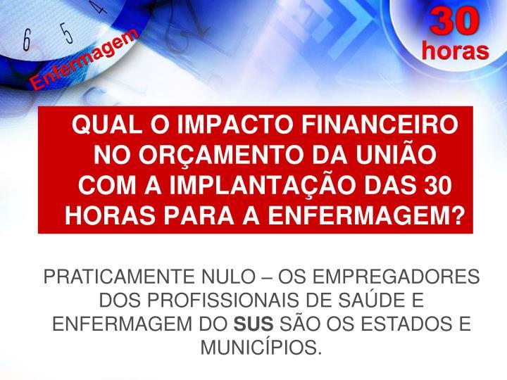 QUAL O IMPACTO FINANCEIRO NO ORÇAMENTO DA UNIÃO COM A IMPLANTAÇÃO DAS 30 HORAS PARA A ENFERMAGEM?