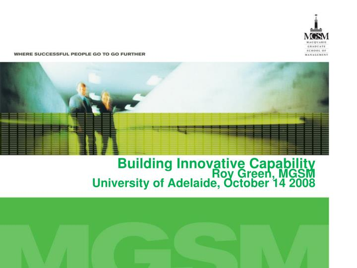 Building innovative capability roy green mgsm university of adelaide october 14 2008