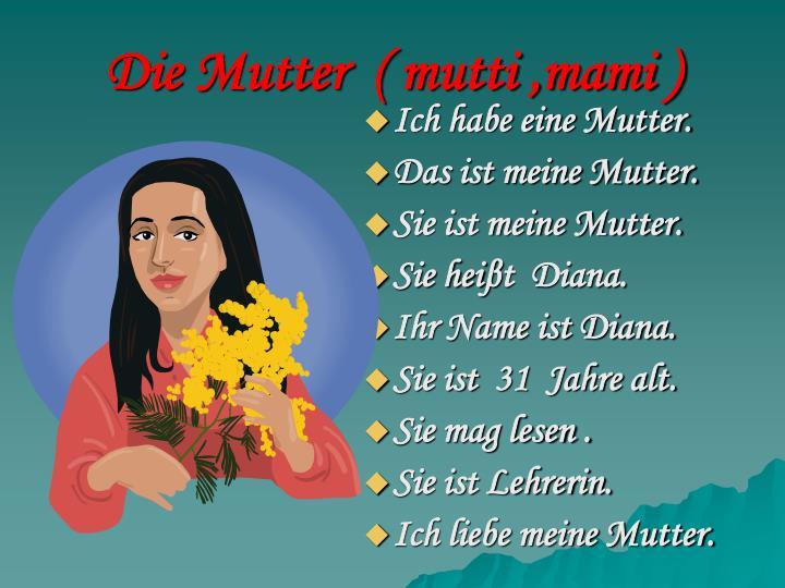 Die Mutter  ( mutti ,mami )