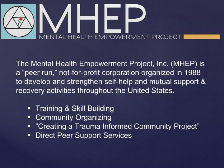 "The Mental Health Empowerment Project, Inc. (MHEP) is a ""peer run,"" not-for-profit corporation o..."
