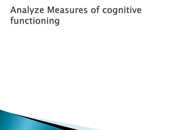 psy475 measures of cognitive functioning presentation Prepare a 10 to 15 minute oral presentation accompanied by 12 slide microsoft powerpoint in which you analyze measures of cognitive functioning nbsp address the.