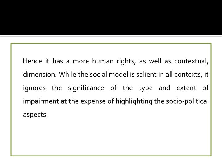 Hence it has a more human rights, as well as contextual, dimension. While the social model is salient in all contexts, it ignores the significance of the type and extent of impairment at the expense of highlighting the socio-political aspects.