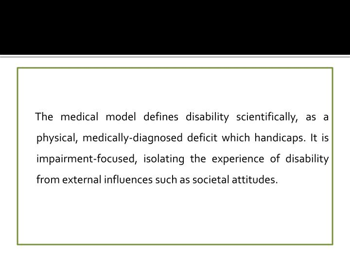 The medical model defines disability scientifically, as a physical, medically-diagnosed deficit which handicaps. It is impairment-focused, isolating the experience of disability from external influences such as societal attitudes.