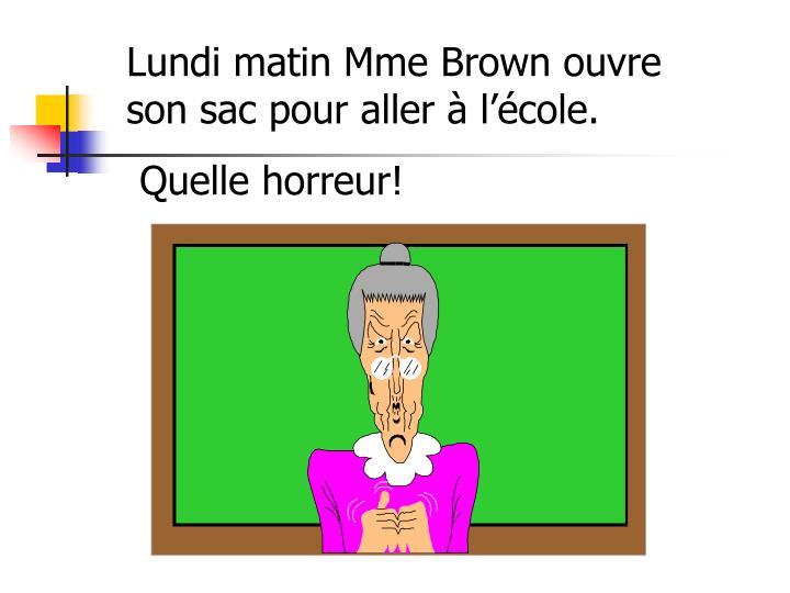Lundi matin Mme Brown ouvre son sac pour aller à l'école.