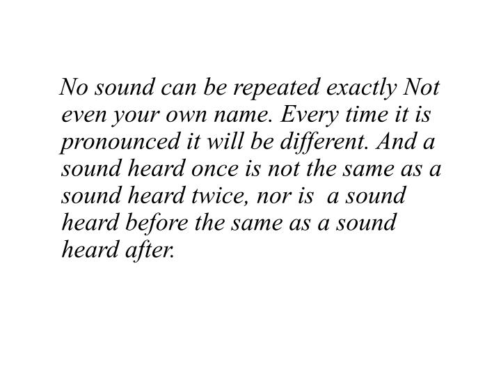No sound can be repeated exactly Not even your own name. Every time it is pronounced it will be different. And a sound heard once is not the same as a sound heard twice, nor is  a sound heard before the same as a sound heard after.