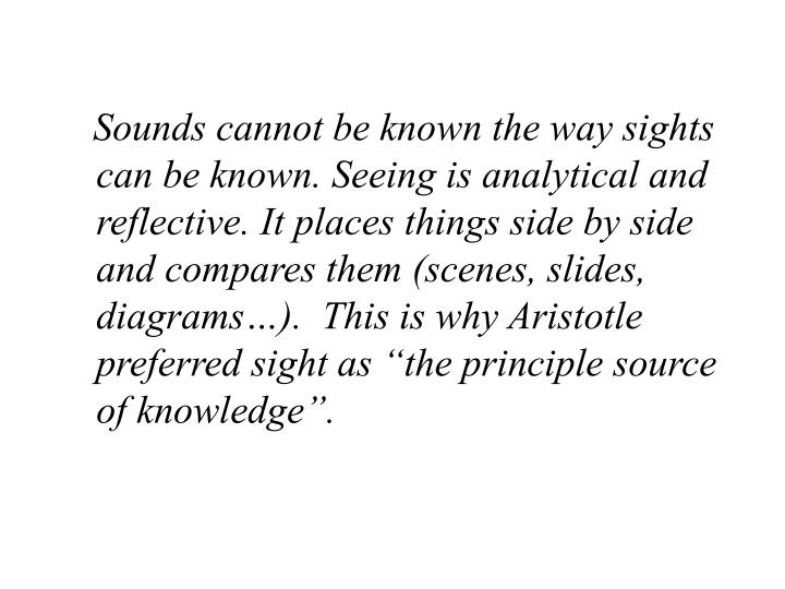 """Sounds cannot be known the way sights can be known. Seeing is analytical and reflective. It places things side by side and compares them (scenes, slides, diagrams…).  This is why Aristotle preferred sight as """"the principle source of knowledge""""."""