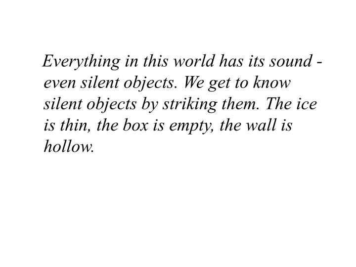 Everything in this world has its sound - even silent objects. We get to know silent objects by striking them. The ice is thin, the box is empty, the wall is hollow.