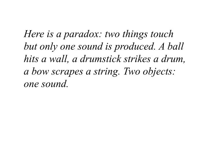 Here is a paradox: two things touch but only one sound is produced. A ball hits a wall, a drumstick strikes a drum, a bow scrapes a string. Two objects: one sound.