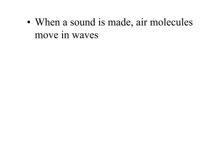 When a sound is made, air molecules move in waves