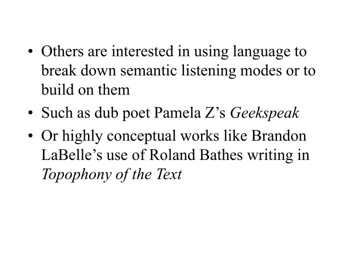 Others are interested in using language to break down semantic listening modes or to build on them