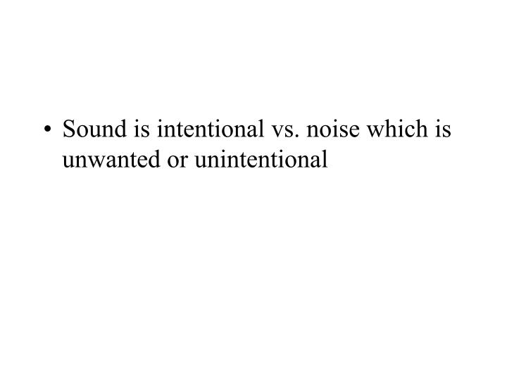 Sound is intentional vs. noise which is unwanted or unintentional