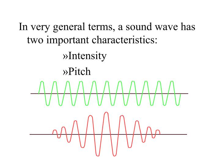 In very general terms, a sound wave has two important characteristics: