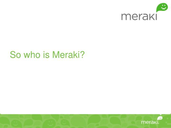 So who is Meraki?