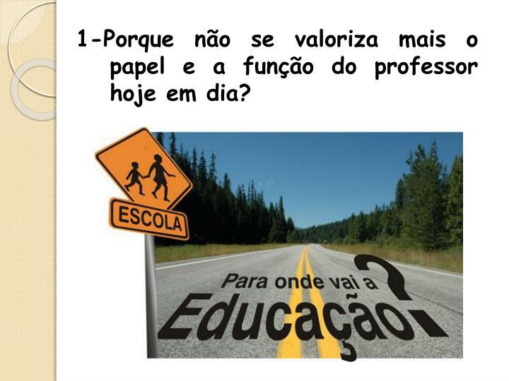 1-Porque não se valoriza mais o papel e a função do professor hoje em dia?