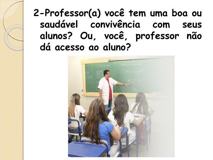 2-Professor(a) você tem uma boa ou     saudável convivência com seus alunos? Ou, você, professor não dá acesso ao aluno?