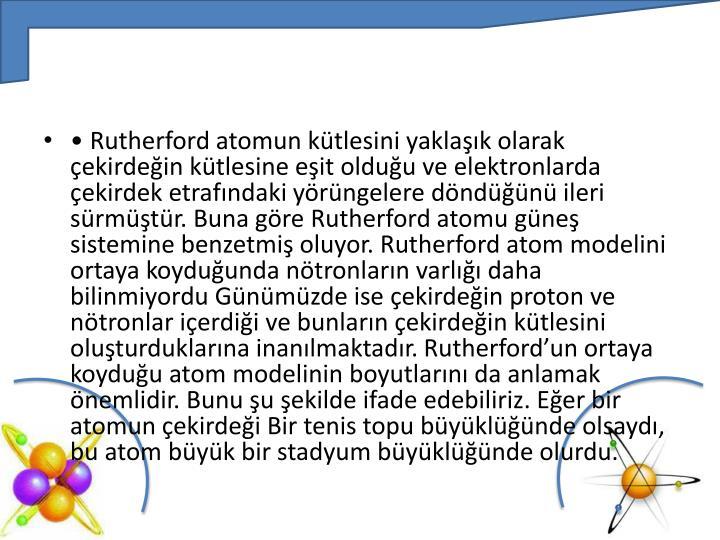 • Rutherford atomun kütlesini yaklaşık olarak çekirdeğin kütlesine eşit olduğu ve elektronlarda çekirdek etrafındaki yörüngelere döndüğünü ileri sürmüştür. Buna göre Rutherford atomu güneş sistemine benzetmiş oluyor. Rutherford atom modelini ortaya koyduğunda nötronların varlığı daha bilinmiyordu Günümüzde ise çekirdeğin proton ve nötronlar içerdiği ve bunların çekirdeğin kütlesini oluşturduklarına inanılmaktadır.