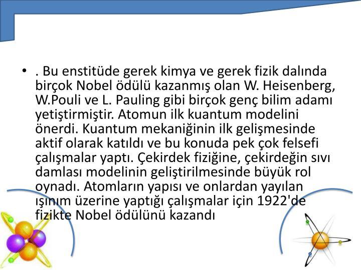 . Bu enstitüde gerek kimya ve gerek fizik dalında birçok Nobel ödülü kazanmış olan W.