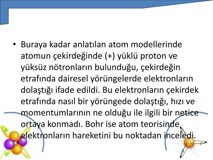 Buraya kadar anlatılan atom modellerinde atomun çekirdeğinde (+) yüklü proton ve yüksüz nötronların bulunduğu, çekirdeğin etrafında dairesel yörüngelerde elektronların dolaştığı ifade edildi. Bu elektronların çekirdek etrafında nasıl bir yörüngede dolaştığı, hızı ve momentumlarının ne olduğu ile ilgili bir netice ortaya konmadı.