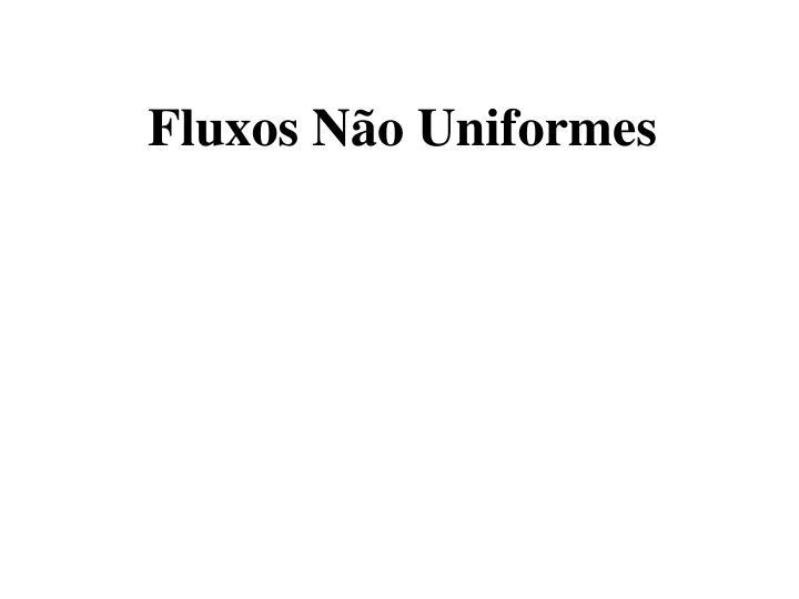 Fluxos Não Uniformes