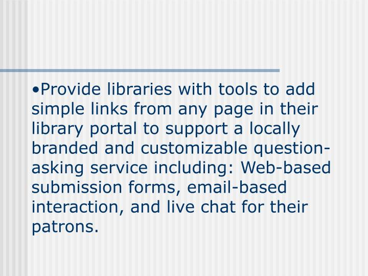 Provide libraries with tools to add simple links from any page in their library portal to support a locally branded and customizable question-asking service including: Web-based submission forms, email-based interaction, and live chat for their patrons.