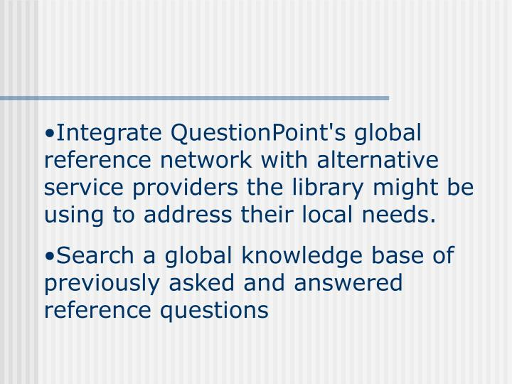 Integrate QuestionPoint's global reference network with alternative service providers the library might be using to address their local needs.